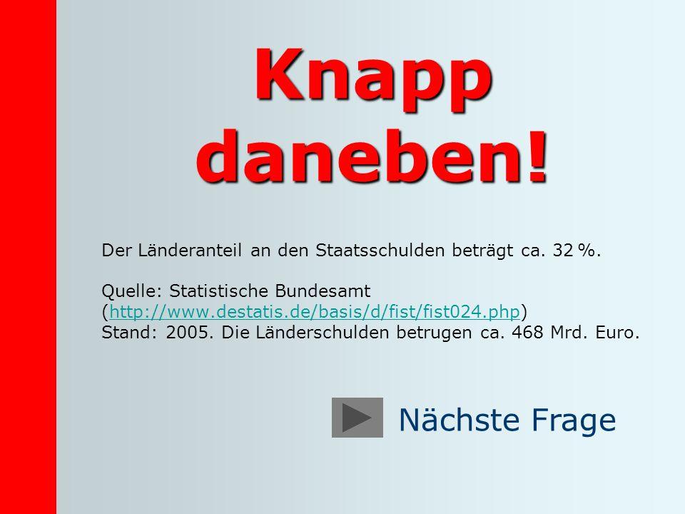 Knapp daneben! Der Länderanteil an den Staatsschulden beträgt ca. 32 %. Quelle: Statistische Bundesamt (http://www.destatis.de/basis/d/fist/fist024.ph