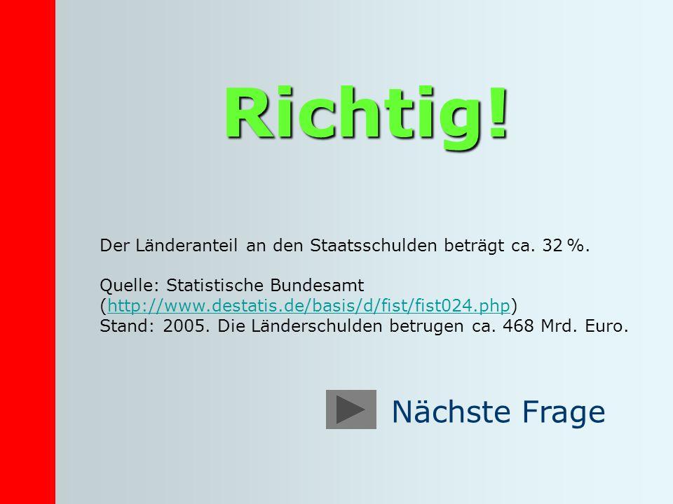 Richtig! Der Länderanteil an den Staatsschulden beträgt ca. 32 %. Quelle: Statistische Bundesamt (http://www.destatis.de/basis/d/fist/fist024.php)http