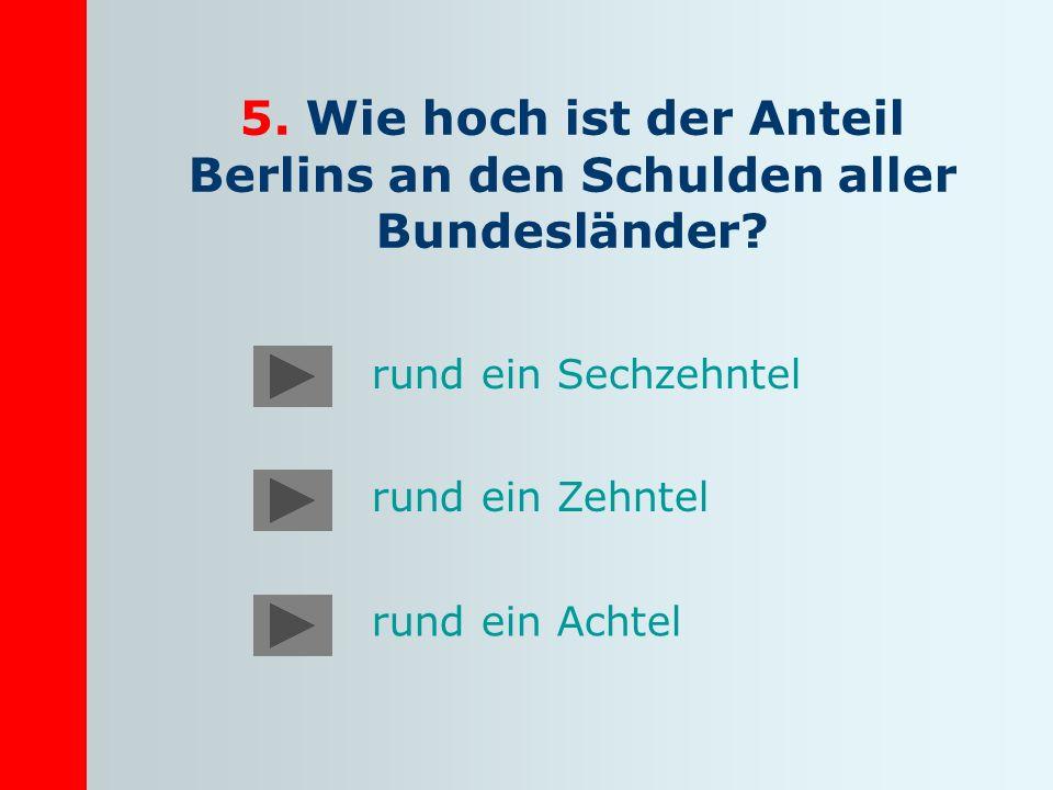 5. Wie hoch ist der Anteil Berlins an den Schulden aller Bundesländer? rund ein Sechzehntel rund ein Zehntel rund ein Achtel