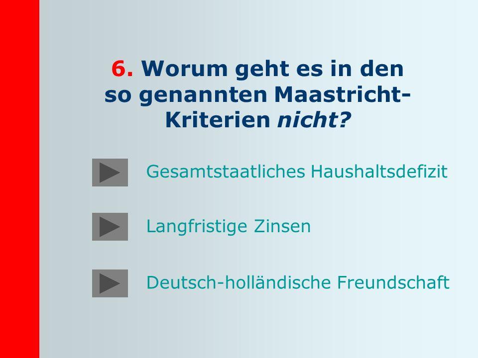 6. Worum geht es in den so genannten Maastricht- Kriterien nicht? Gesamtstaatliches Haushaltsdefizit Langfristige Zinsen Deutsch-holländische Freundsc