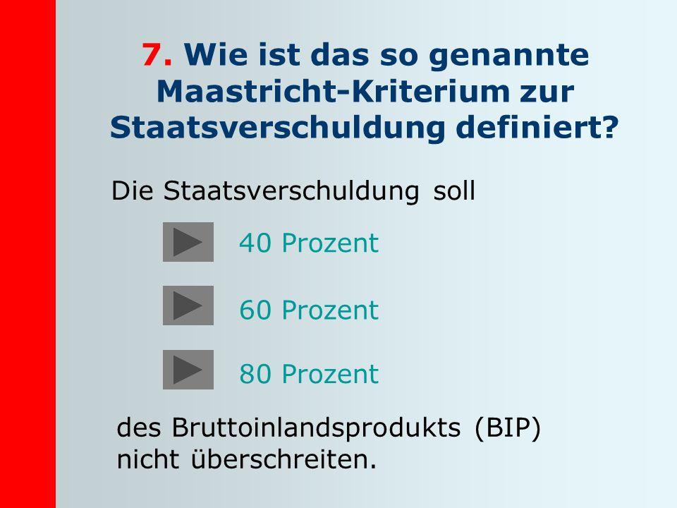 7. Wie ist das so genannte Maastricht-Kriterium zur Staatsverschuldung definiert? Die Staatsverschuldung soll des Bruttoinlandsprodukts (BIP) nicht üb