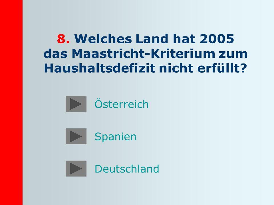 8. Welches Land hat 2005 das Maastricht-Kriterium zum Haushaltsdefizit nicht erfüllt? Deutschland Spanien Österreich