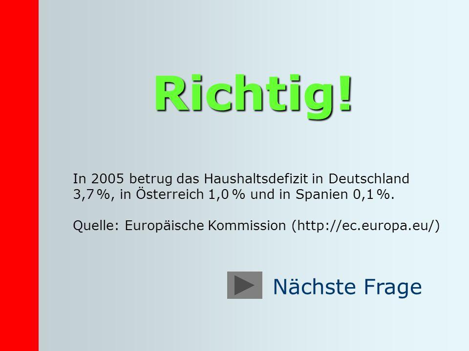 Richtig! In 2005 betrug das Haushaltsdefizit in Deutschland 3,7 %, in Österreich 1,0 % und in Spanien 0,1 %. Quelle: Europäische Kommission (http://ec