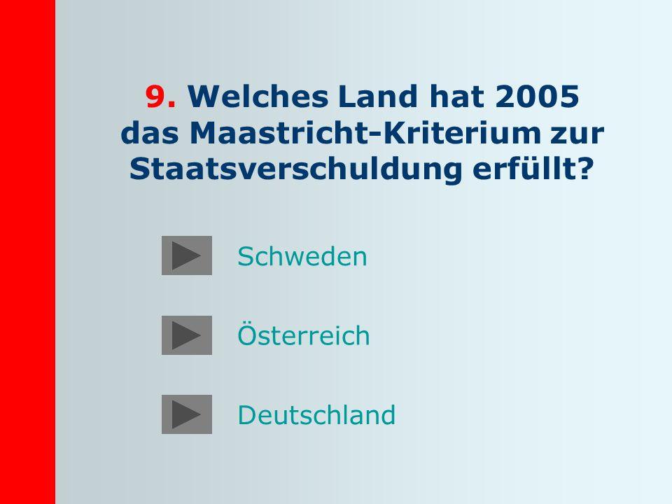 9. Welches Land hat 2005 das Maastricht-Kriterium zur Staatsverschuldung erfüllt? Österreich Deutschland Schweden