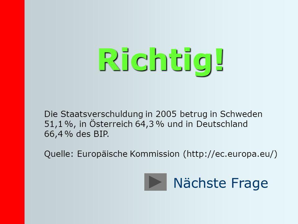 Richtig! Die Staatsverschuldung in 2005 betrug in Schweden 51,1 %, in Österreich 64,3 % und in Deutschland 66,4 % des BIP. Quelle: Europäische Kommiss