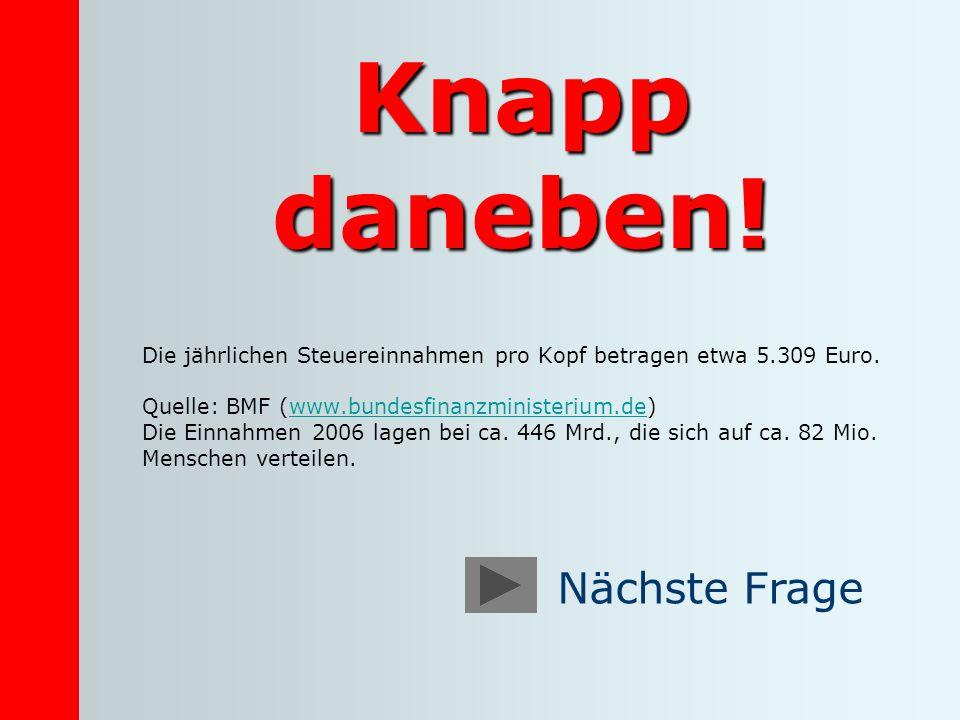 Knapp daneben! Die jährlichen Steuereinnahmen pro Kopf betragen etwa 5.309 Euro. Quelle: BMF (www.bundesfinanzministerium.de)www.bundesfinanzministeri