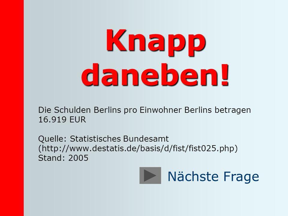 Knapp daneben! Die Schulden Berlins pro Einwohner Berlins betragen 16.919 EUR Quelle: Statistisches Bundesamt (http://www.destatis.de/basis/d/fist/fis