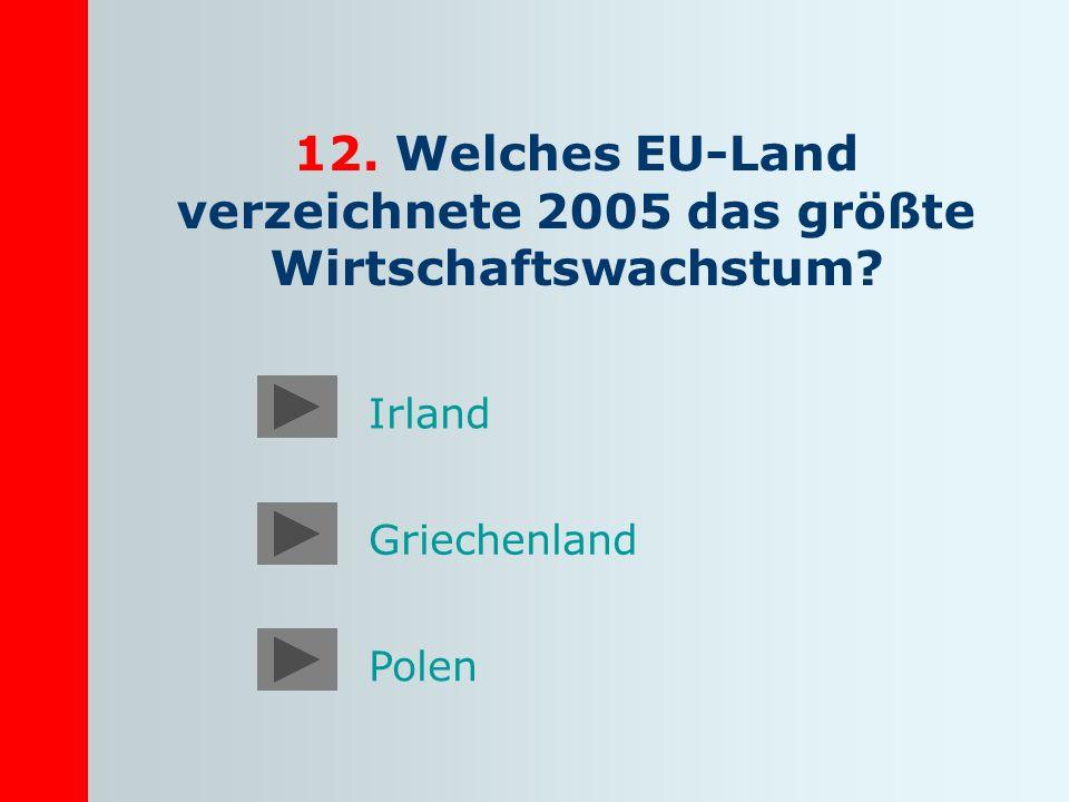12. Welches EU-Land verzeichnete 2005 das größte Wirtschaftswachstum? Irland Griechenland Polen
