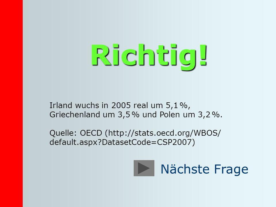 Richtig! Irland wuchs in 2005 real um 5,1 %, Griechenland um 3,5 % und Polen um 3,2 %. Quelle: OECD (http://stats.oecd.org/WBOS/ default.aspx?DatasetC