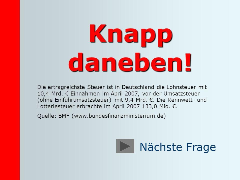 Knapp daneben! Die ertragreichste Steuer ist in Deutschland die Lohnsteuer mit 10,4 Mrd. Einnahmen im April 2007, vor der Umsatzsteuer (ohne Einfuhrum