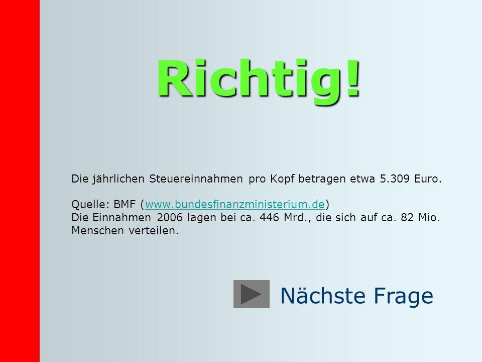 Richtig! Die jährlichen Steuereinnahmen pro Kopf betragen etwa 5.309 Euro. Quelle: BMF (www.bundesfinanzministerium.de)www.bundesfinanzministerium.de