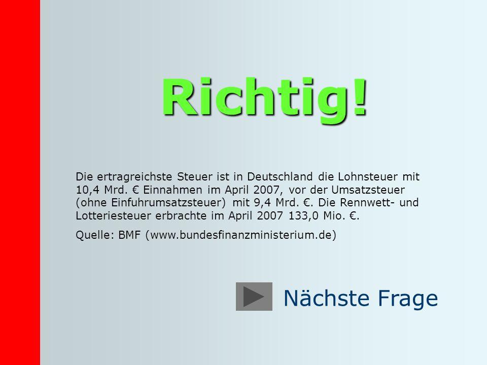 Richtig! Die ertragreichste Steuer ist in Deutschland die Lohnsteuer mit 10,4 Mrd. Einnahmen im April 2007, vor der Umsatzsteuer (ohne Einfuhrumsatzst