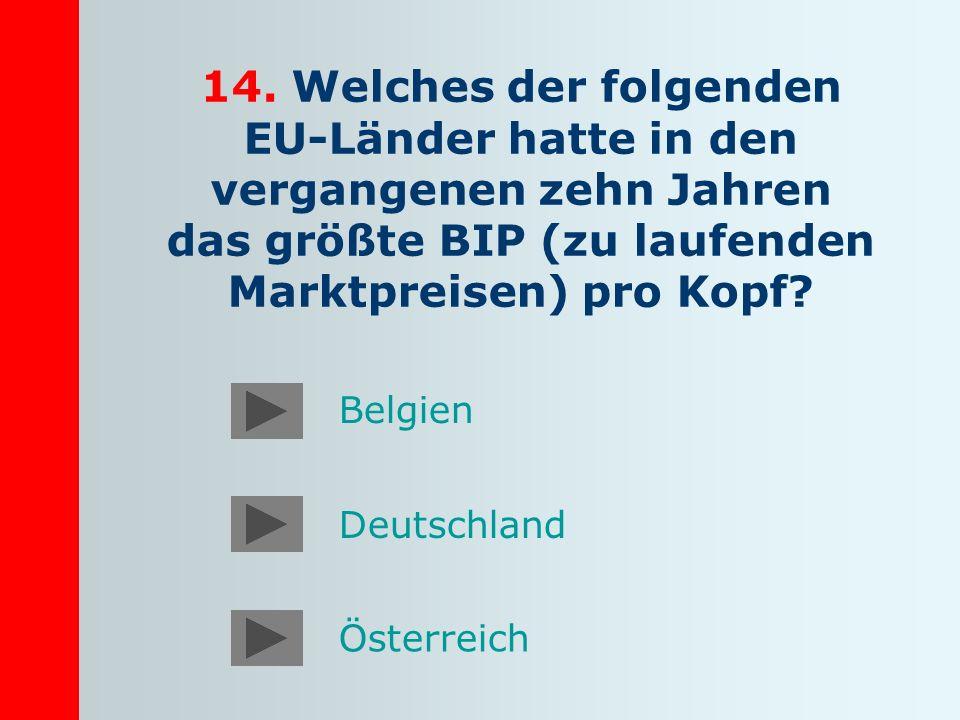 14. Welches der folgenden EU-Länder hatte in den vergangenen zehn Jahren das größte BIP (zu laufenden Marktpreisen) pro Kopf? Deutschland Österreich B