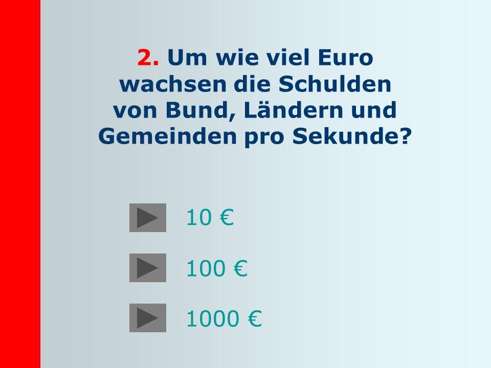 2. Um wie viel Euro wachsen die Schulden von Bund, Ländern und Gemeinden pro Sekunde? 10 100 1000