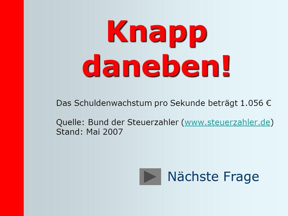 Knapp daneben! Das Schuldenwachstum pro Sekunde beträgt 1.056 Quelle: Bund der Steuerzahler (www.steuerzahler.de) Stand: Mai 2007www.steuerzahler.de N