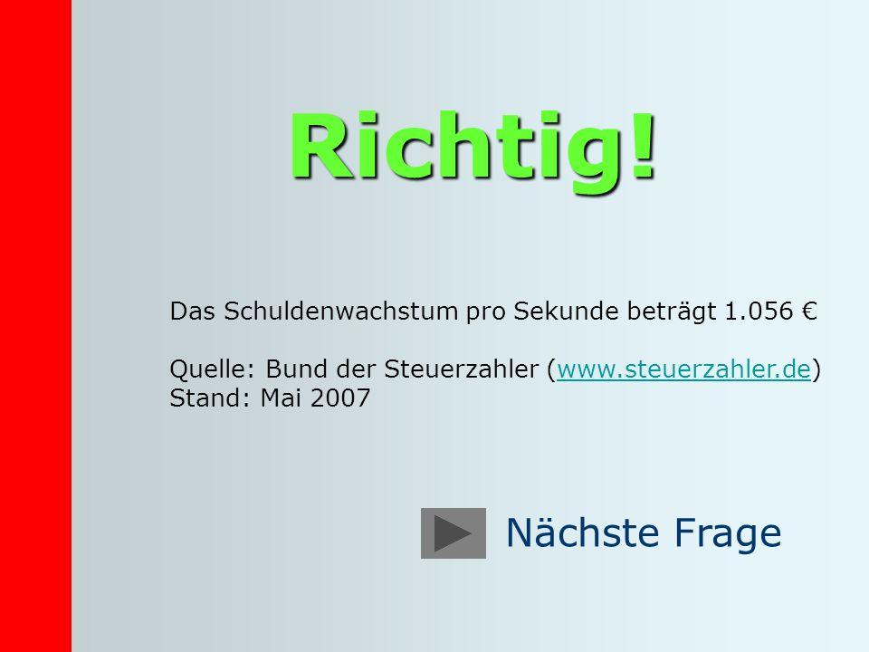 Richtig! Das Schuldenwachstum pro Sekunde beträgt 1.056 Quelle: Bund der Steuerzahler (www.steuerzahler.de) Stand: Mai 2007www.steuerzahler.de
