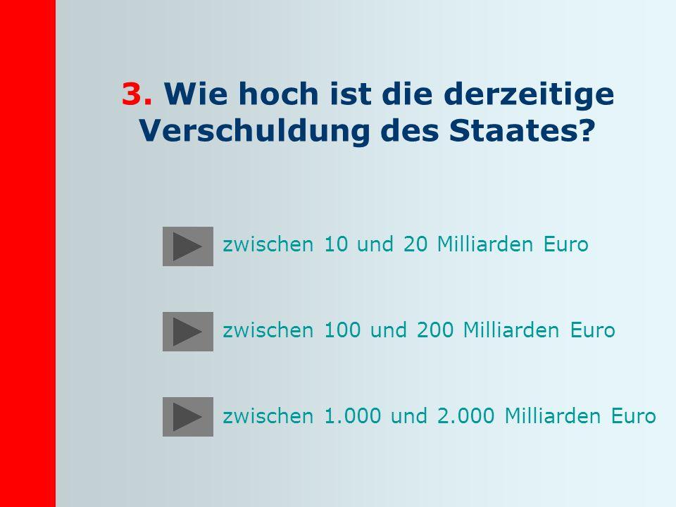 3. Wie hoch ist die derzeitige Verschuldung des Staates? zwischen 10 und 20 Milliarden Euro zwischen 100 und 200 Milliarden Euro zwischen 1.000 und 2.