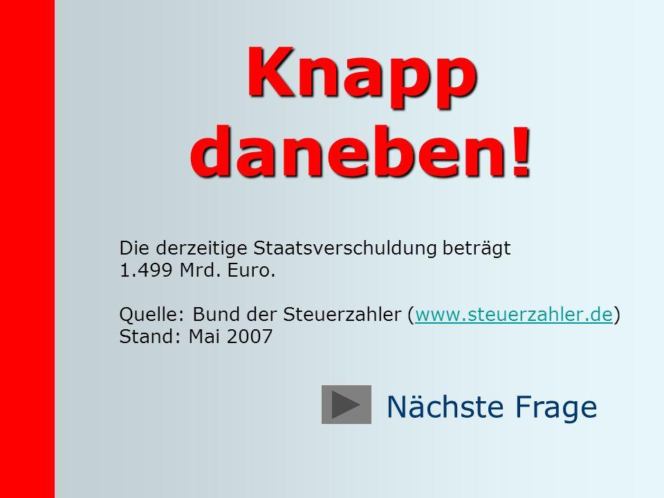 Knapp daneben! Die derzeitige Staatsverschuldung beträgt 1.499 Mrd. Euro. Quelle: Bund der Steuerzahler (www.steuerzahler.de)www.steuerzahler.de Stand