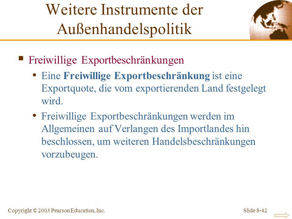 Slide 8-42Copyright © 2003 Pearson Education, Inc. Freiwillige Exportbeschränkungen Eine Freiwillige Exportbeschränkung ist eine Exportquote, die vom