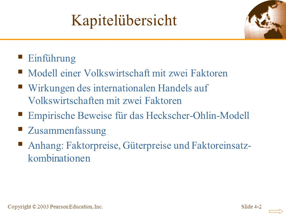 Slide 4-2Copyright © 2003 Pearson Education, Inc. Einführung Modell einer Volkswirtschaft mit zwei Faktoren Wirkungen des internationalen Handels auf