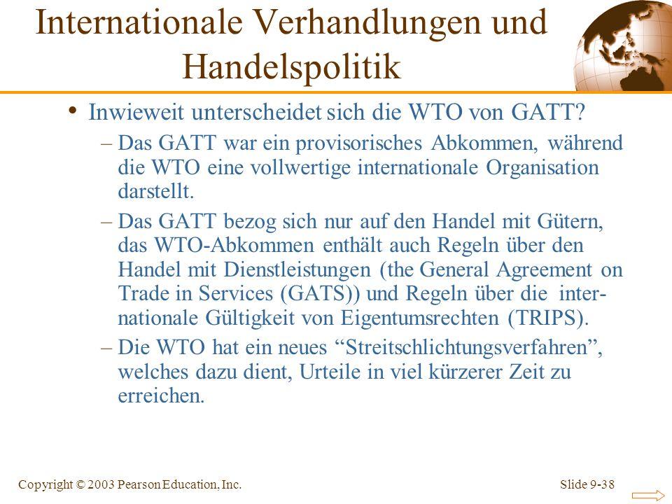 Slide 9-38Copyright © 2003 Pearson Education, Inc. Inwieweit unterscheidet sich die WTO von GATT? –Das GATT war ein provisorisches Abkommen, während d