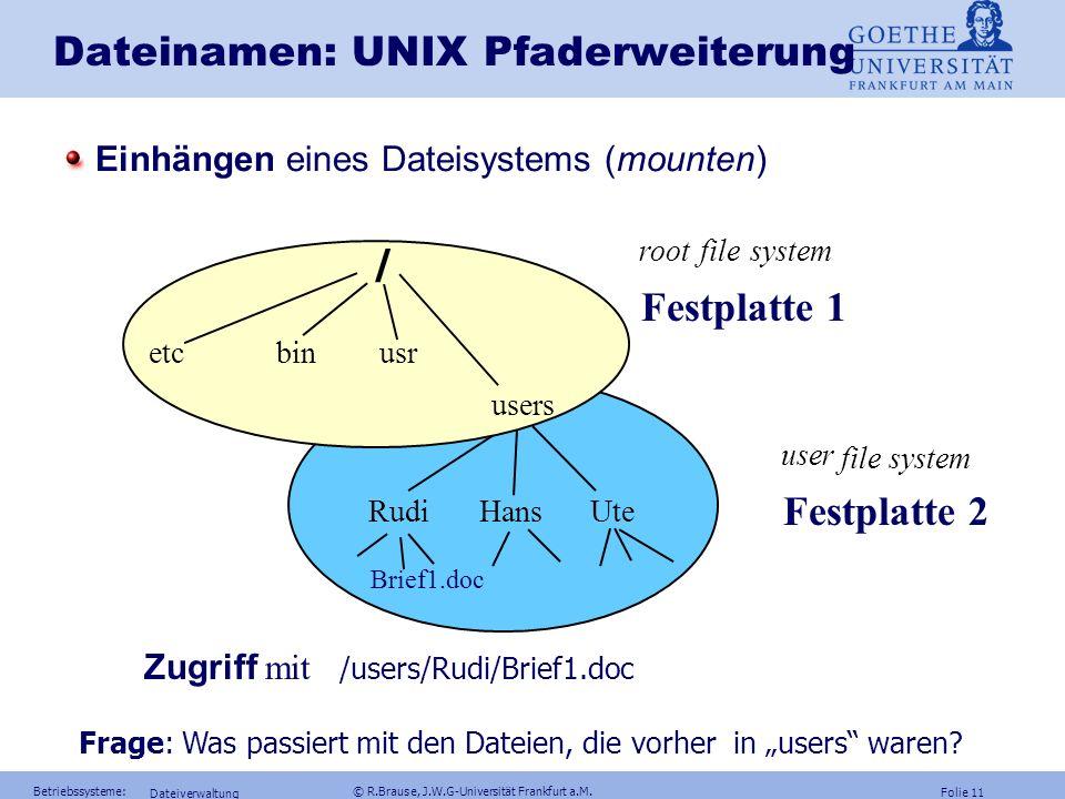 Folie 10 Betriebssysteme: © R.Brause, J.W.G-Universität Frankfurt a.M. Dateiverwaltung Dateinamen Portabilität Vorteil relativer Pfadnamen: Portabilit