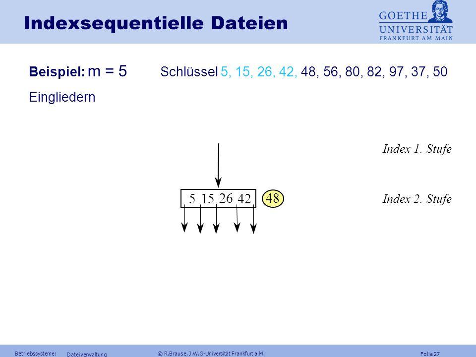 Folie 26 Betriebssysteme: © R.Brause, J.W.G-Universität Frankfurt a.M. Dateiverwaltung Indexsequentielle Dateien Neuordnung Schnellerer Zugriff: Jeder