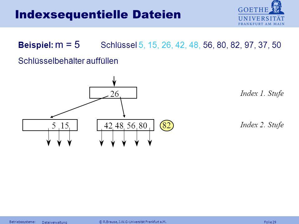 Folie 28 Betriebssysteme: © R.Brause, J.W.G-Universität Frankfurt a.M. Dateiverwaltung Indexsequentielle Dateien Beispiel: m = 5 Schlüssel 5, 15, 26,