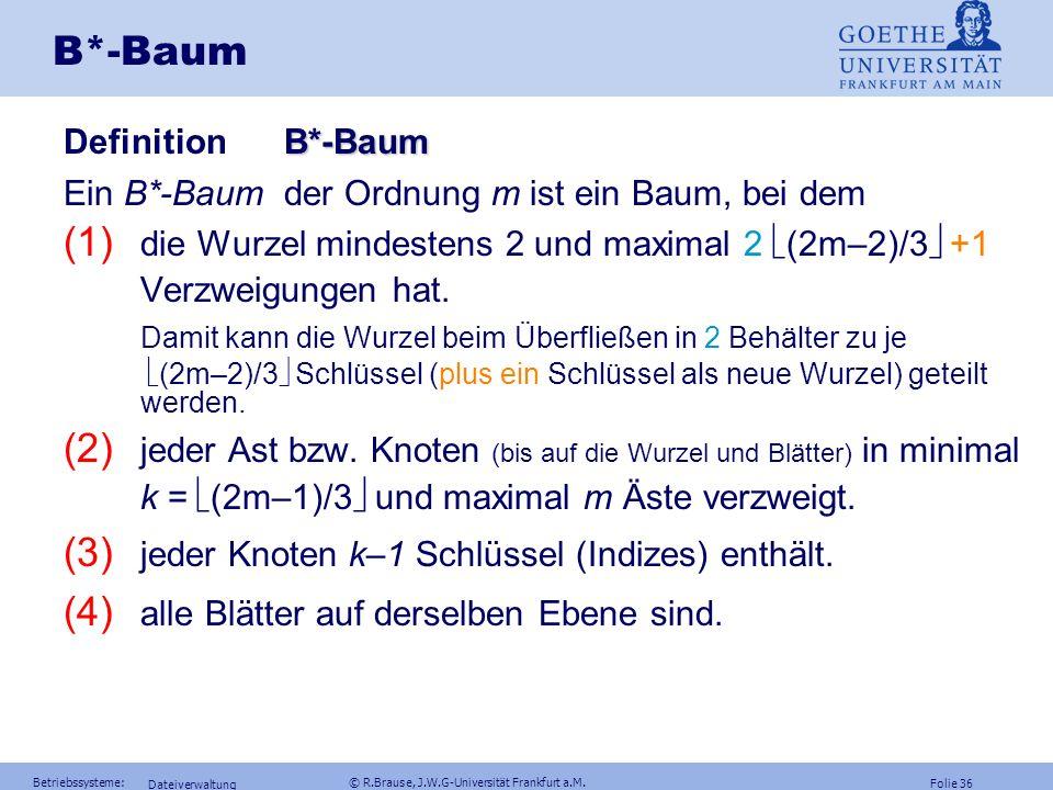 Folie 35 Betriebssysteme: © R.Brause, J.W.G-Universität Frankfurt a.M. Dateiverwaltung B-Baum Problem: Häufiges Teilen der Behälter Verbesserungen: Au