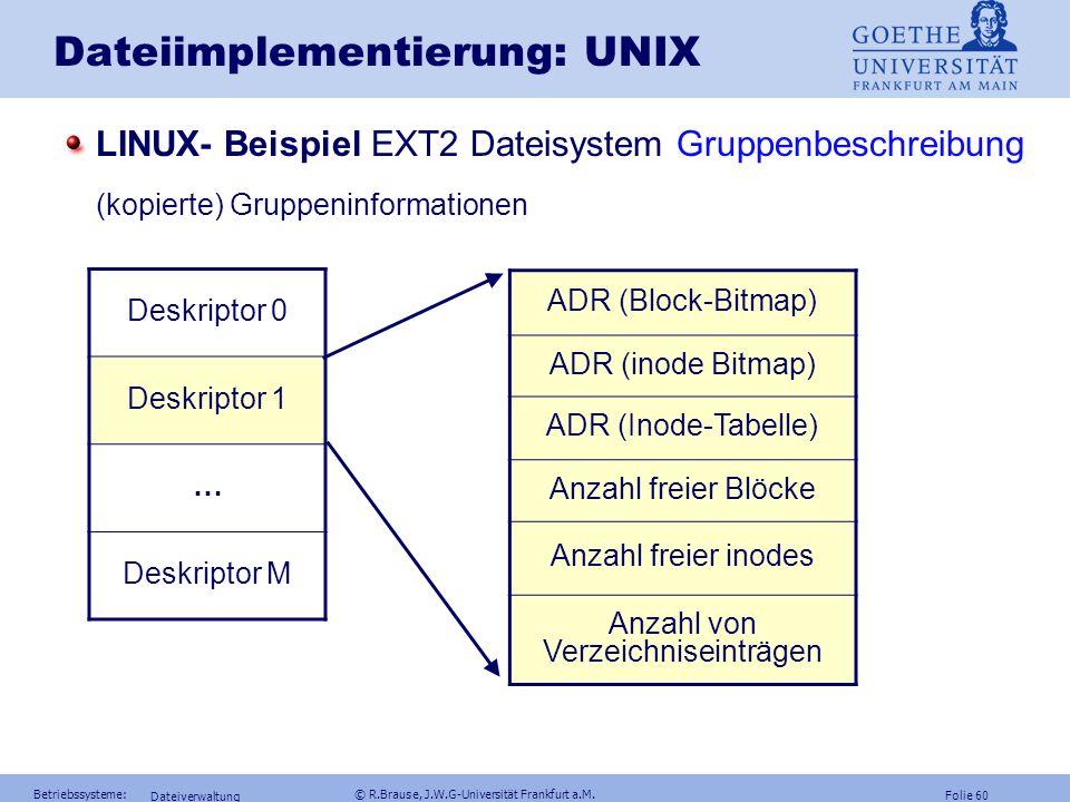 Folie 59 Betriebssysteme: © R.Brause, J.W.G-Universität Frankfurt a.M. Dateiverwaltung Dateiimplementierung: UNIX LINUX- Beispiel EXT2 Dateisystem(199