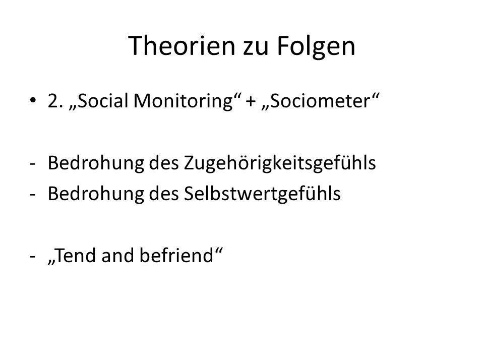 Theorien zu Folgen 2. Social Monitoring + Sociometer -Bedrohung des Zugehörigkeitsgefühls -Bedrohung des Selbstwertgefühls -Tend and befriend