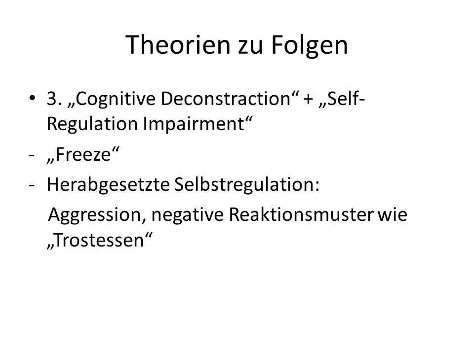 Theorien zu Folgen 3. Cognitive Deconstraction + Self- Regulation Impairment -Freeze -Herabgesetzte Selbstregulation: Aggression, negative Reaktionsmu
