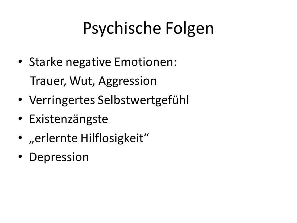 Psychische Folgen Starke negative Emotionen: Trauer, Wut, Aggression Verringertes Selbstwertgefühl Existenzängste erlernte Hilflosigkeit Depression