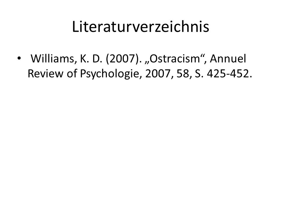 Literaturverzeichnis Williams, K. D. (2007). Ostracism, Annuel Review of Psychologie, 2007, 58, S. 425-452.