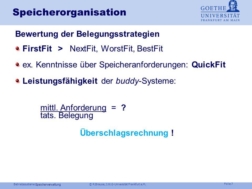 Betriebssysteme: © R.Brause, J.W.G-Universität Frankfurt a.M. Folie 6 Speicherverwaltung Speicherorganisation: Belegungsstrategien FirstFit Nimm das e
