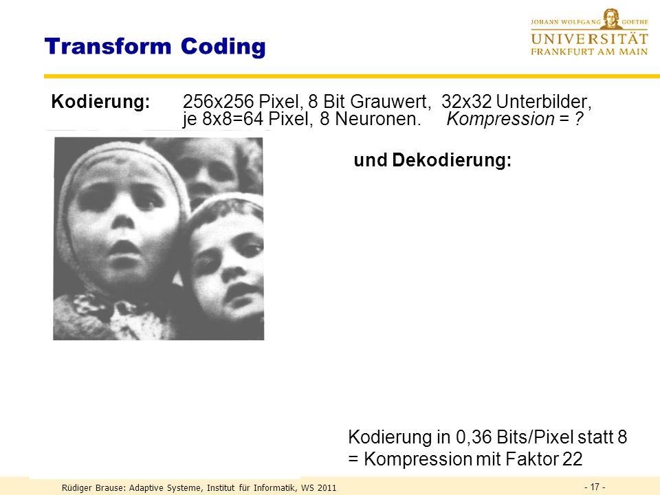 Rüdiger Brause: Adaptive Systeme, Institut für Informatik, WS 2011 - 16 - Aufteilung in Unterblöcke Kodierung und Dekodierung x 1 2....n · · · Y y 1 y m JPEG, MPEG Blockgröße: 8x8 Pixel SW 16x16 Pixel Farbe Schicht