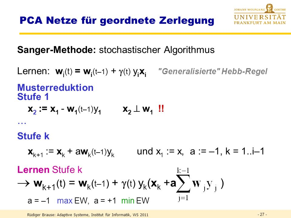 Rüdiger Brause: Adaptive Systeme, Institut für Informatik, WS 2011 - 26 - PCA Netze für geordnete Zerlegung Sanger-MethodeSanger 1988 Vollständige Zerlegung von {x} in n Eigenvektoren (Gram-Schmidt) {x} 0 = {x}, i=1 1.
