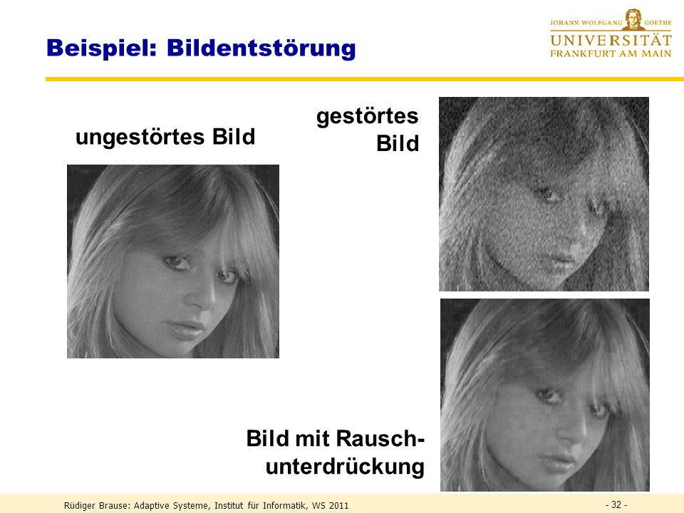Rüdiger Brause: Adaptive Systeme, Institut für Informatik, WS 2011 - 31 - Beispiel: Bildentstörung Bildkodierung Zerteilen in Blöcke, jeder Block = Mustervektor