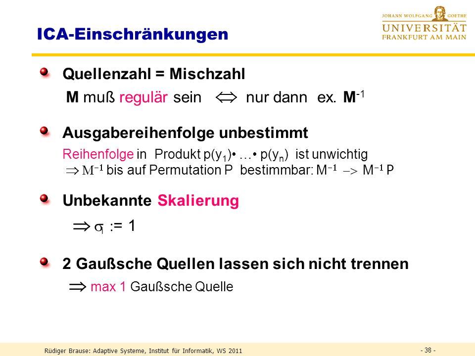 Rüdiger Brause: Adaptive Systeme, Institut für Informatik, WS 2011 - 37 - Lineares ICA-Modell M s1s2 sns1s2 sn x 1 x 2 x n W y1y2 yny1y2 yn Quellenmix Entmischung Ziel:W M -1 y s mit p(y) = p(y 1,..,y n ) = p(y 1 )..p(y n ) unabhängige Kanäle Unabhängigkeit notwendig zur Quellentrennung.