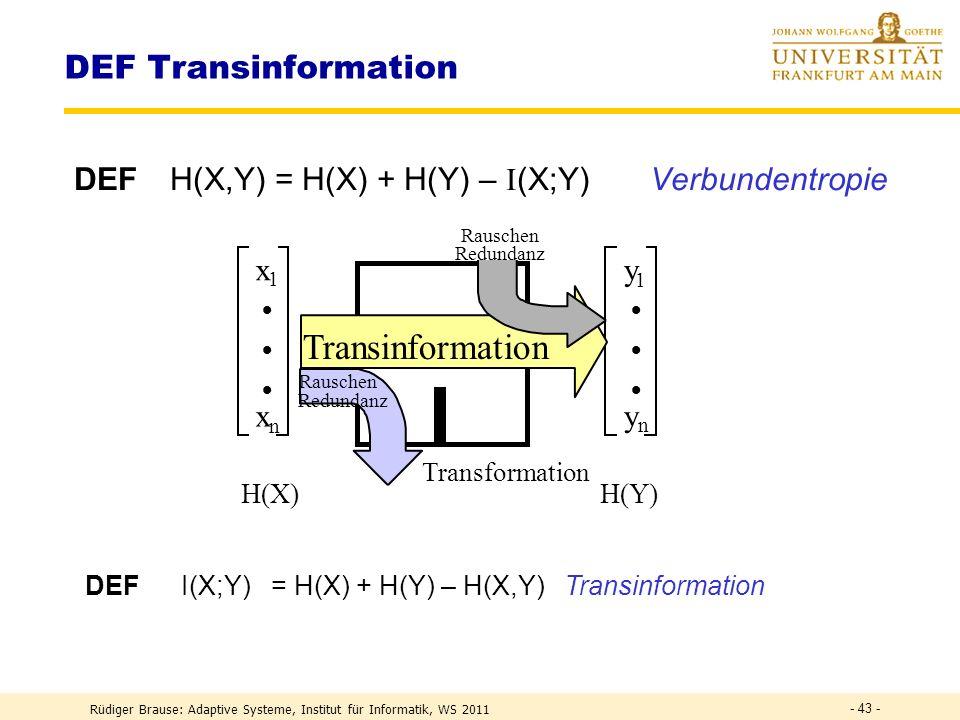 Rüdiger Brause: Adaptive Systeme, Institut für Informatik, WS 2011 - 42 - DEF Information I ~ n = ld(2 n ) = ld ( Zahl der möglichen Daten ) I ~ ld(1/P)[Bit] DEF I (X) := ln(1/P(x k )) = – ln(P(x k )) Information DEF H(X) := k P(x k )I(x k ) = I(x k ) k Entropie H(X) := p(x) ln p(x) -1 dx differenzielle Entropie Frage: Wieviel Information hat eine 32-bit floating-point Zahl?