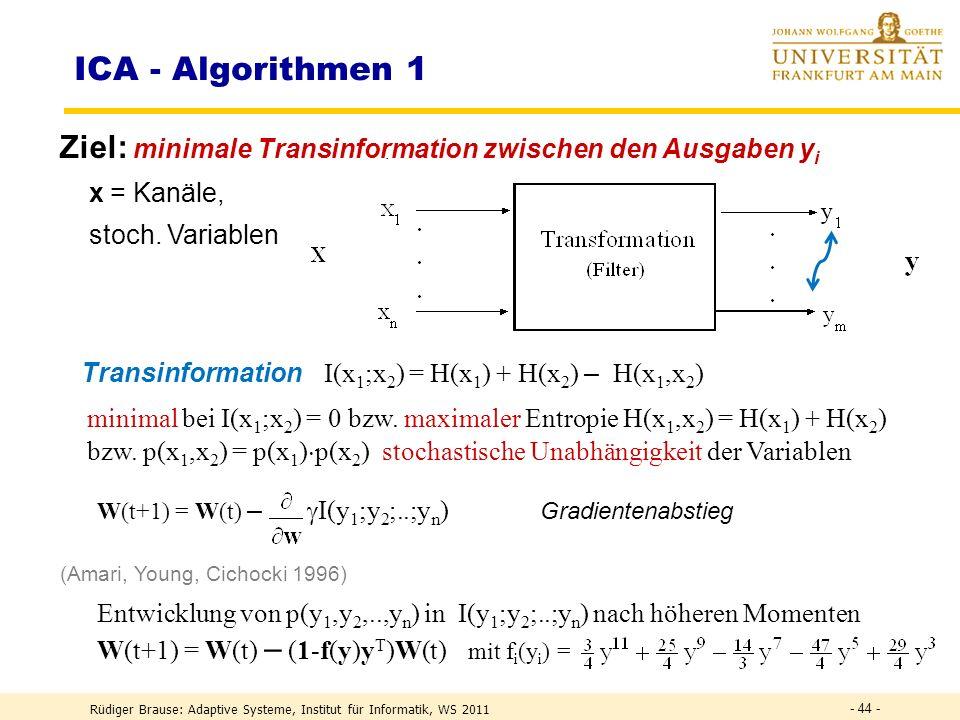 Rüdiger Brause: Adaptive Systeme, Institut für Informatik, WS 2011 - 43 - DEF Transinformation DEFH(X,Y) = H(X) + H(Y) – I (X;Y) Verbundentropie Transformation H(X) H(Y) x 1 y 1 Transinformation Rauschen Redundanz Rauschen Redundanz n x n y DEFI(X;Y) = H(X) + H(Y) – H(X,Y) Transinformation