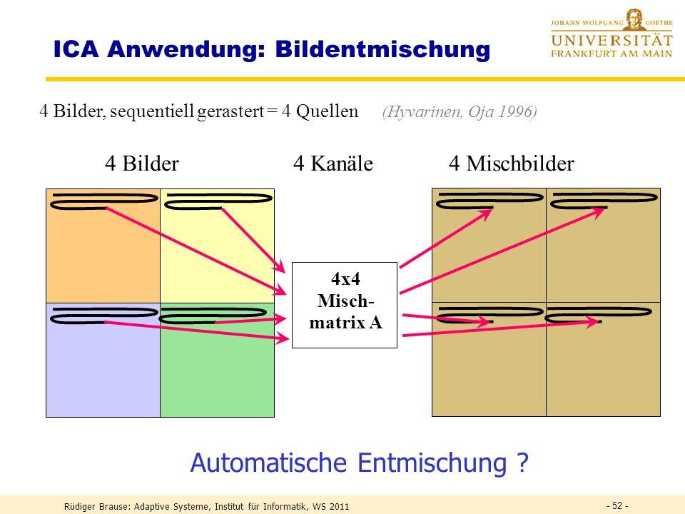 Rüdiger Brause: Adaptive Systeme, Institut für Informatik, WS 2011 - 51 - ICA-Anwendungen : Bildprimitive Zerteilung von Naturbildern in 12x12 Unterbilder = 144 Kanäle = 1 Sample Unabhängige Komponenten(Filter-Koeff.)Alternative Analyseverfahren Bell, Sejnowski (Vision Research 1996)
