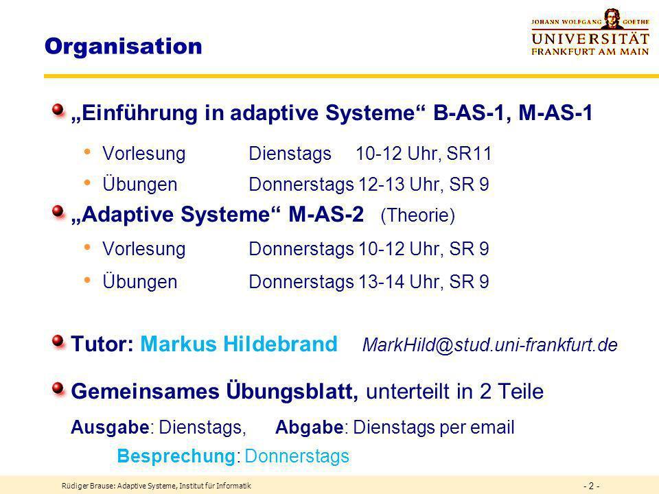 Organisation Einführung in adaptive Systeme B-AS-1, M-AS-1 Vorlesung Dienstags 10-12 Uhr, SR11 Übungen Donnerstags 12-13 Uhr, SR 9 Adaptive Systeme M-AS-2 (Theorie) Vorlesung Donnerstags 10-12 Uhr, SR 9 Übungen Donnerstags 13-14 Uhr, SR 9 Tutor: Markus Hildebrand MarkHild@stud.uni-frankfurt.de Gemeinsames Übungsblatt, unterteilt in 2 Teile Ausgabe: Dienstags, Abgabe: Dienstags per email Besprechung: Donnerstags Rüdiger Brause: Adaptive Systeme, Institut für Informatik - 2 -