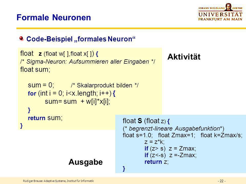 Rüdiger Brause: Adaptive Systeme, Institut für Informatik - 21 - Modellierung formaler Neuronen x 1 x 2 x 3 w 1 w 2 w 3 y z Akti- vierung Ausgabe (Axon) Gewichte (Synapsen) Eingabe (Dendriten) x = (x 1,...,x n ) w = (w 1,...,w n ) Dendriten Axon Zell körper Synapsen y = S(z) z = = w T x squashing function radial basis function Ausgabefunktionen