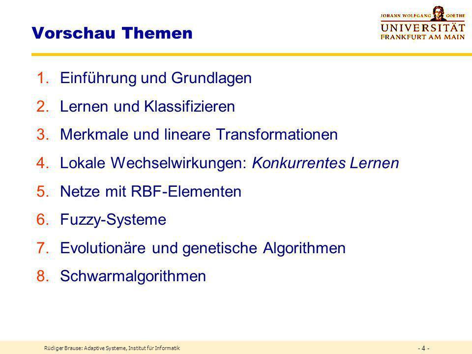 Rüdiger Brause: Adaptive Systeme, Institut für Informatik - 4 - Vorschau Themen 1.Einführung und Grundlagen 2.Lernen und Klassifizieren 3.Merkmale und lineare Transformationen 4.Lokale Wechselwirkungen: Konkurrentes Lernen 5.Netze mit RBF-Elementen 6.Fuzzy-Systeme 7.Evolutionäre und genetische Algorithmen 8.Schwarmalgorithmen