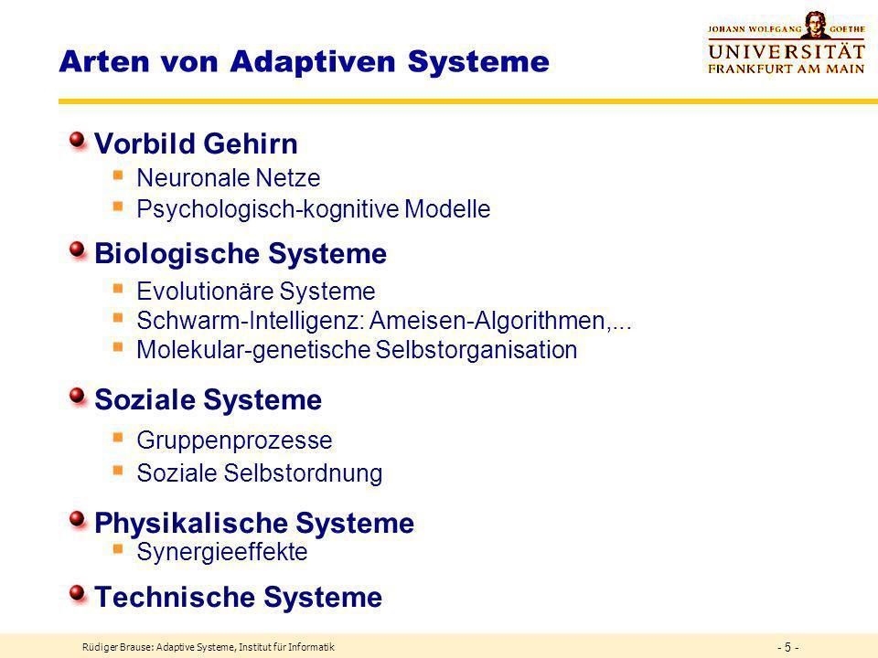 Rüdiger Brause: Adaptive Systeme, Institut für Informatik - 5 - Arten von Adaptiven Systeme Vorbild Gehirn Neuronale Netze Psychologisch-kognitive Modelle Biologische Systeme Evolutionäre Systeme Schwarm-Intelligenz: Ameisen-Algorithmen,...