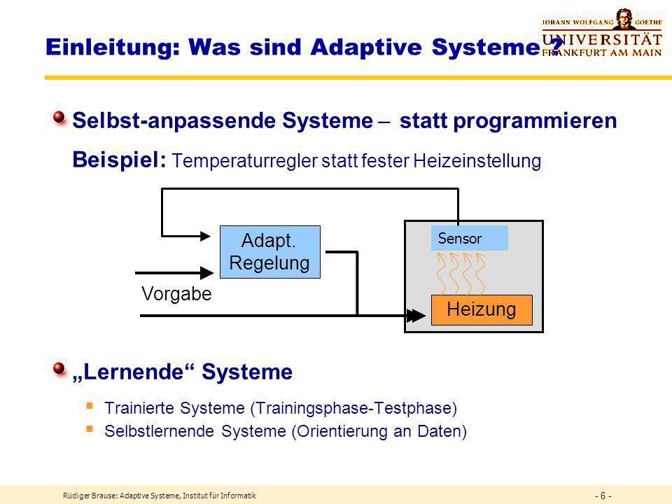 Rüdiger Brause: Adaptive Systeme, Institut für Informatik - 6 - Selbst-anpassende Systeme ̶ statt programmieren Beispiel: Temperaturregler statt fester Heizeinstellung Lernende Systeme Trainierte Systeme (Trainingsphase-Testphase) Selbstlernende Systeme (Orientierung an Daten) Einleitung: Was sind Adaptive Systeme .