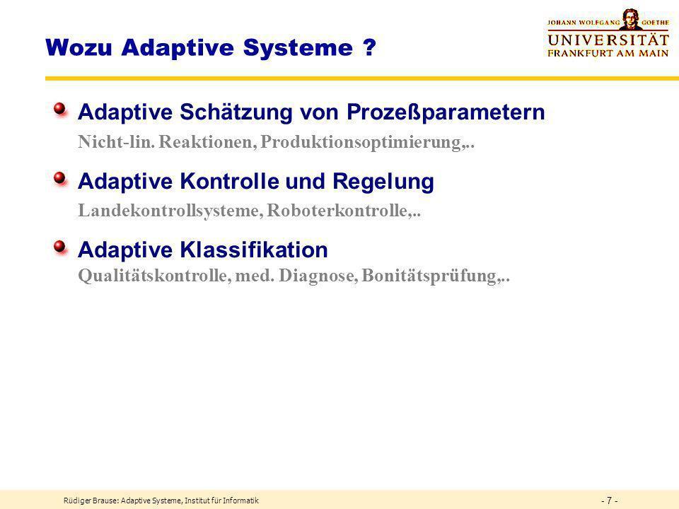 Rüdiger Brause: Adaptive Systeme, Institut für Informatik - 17 - Das Vorbild: Gehirnfunktionen Signalverarbeitung Input-Output Tintenfisch-Riesenneuron: Ausgabe-Spikefrequenz ~ Zellstrom Lineares Modell z = kx Zell-Potential ~ Eingabe-Spikefrequenz Ausgabe-Spikefrequenz ~ Zellstrom Ausgabe-Freq.z ~ Eingabe-Freq.x x y Begrenzt-Lineares Modell y = S(z) Sättigung wenn zu große Aktivität Keine Ausgabe wenn keine Aktivität Ausgabe-Freq.