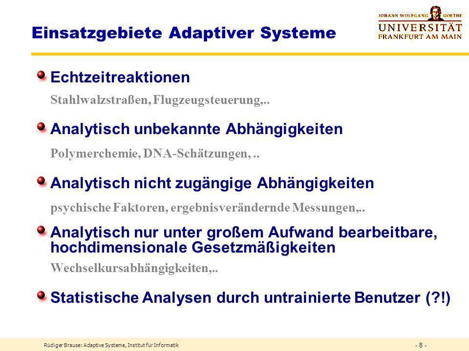 Rüdiger Brause: Adaptive Systeme, Institut für Informatik - 8 - Einsatzgebiete Adaptiver Systeme Echtzeitreaktionen Stahlwalzstraßen, Flugzeugsteuerung,..