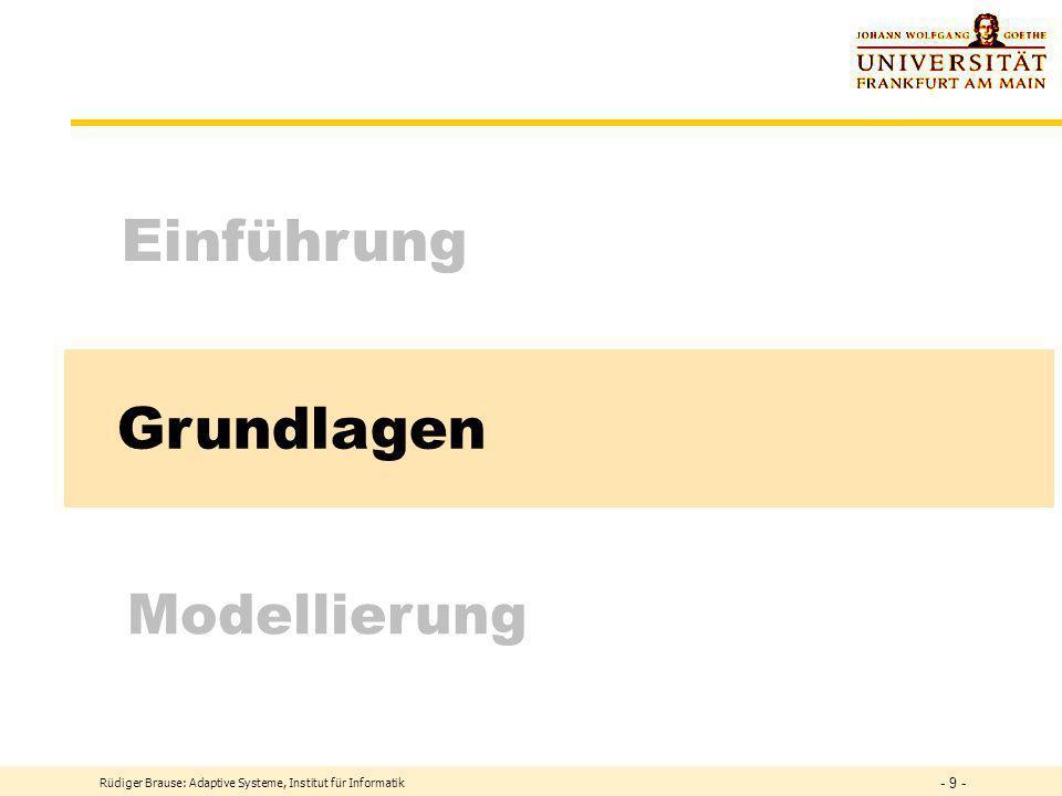 Grundlagen Einführung Modellierung Rüdiger Brause: Adaptive Systeme, Institut für Informatik - 9 -